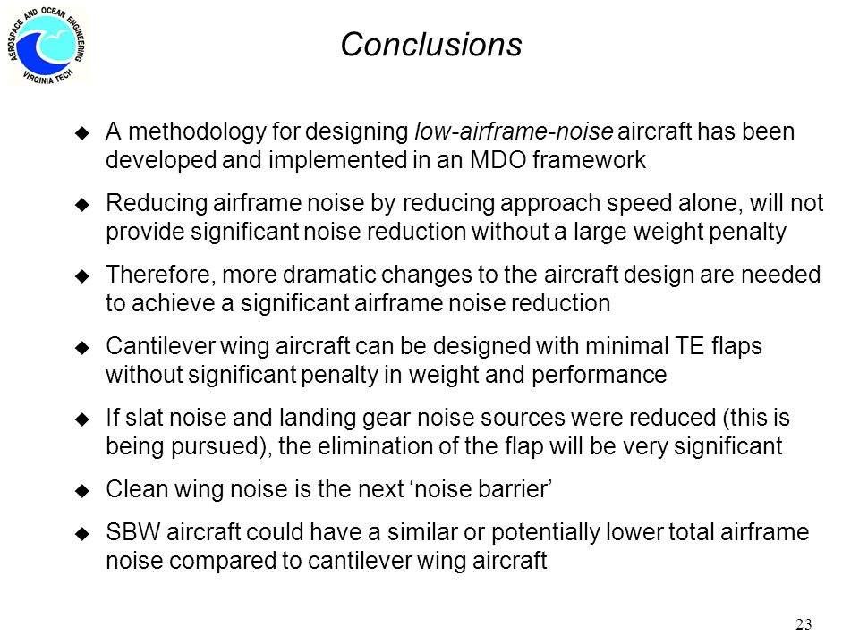 23 Conclusions u A methodology for designing low-airframe-noise aircraft has been developed and implemented in an MDO framework u Reducing airframe noise by reducing approach speed alone, will not provide significant noise reduction without a large weight penalty u Therefore, more dramatic changes to the aircraft design are needed to achieve a significant airframe noise reduction u Cantilever wing aircraft can be designed with minimal TE flaps without significant penalty in weight and performance u If slat noise and landing gear noise sources were reduced (this is being pursued), the elimination of the flap will be very significant u Clean wing noise is the next 'noise barrier' u SBW aircraft could have a similar or potentially lower total airframe noise compared to cantilever wing aircraft