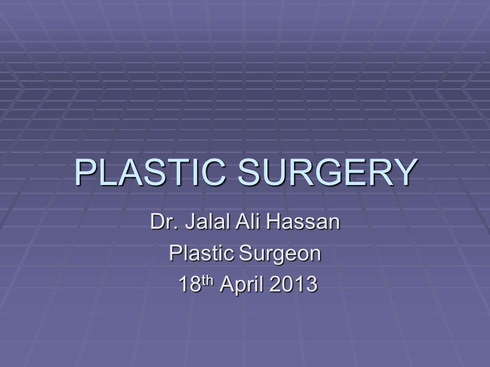 PLASTIC SURGERY Dr. Jalal Ali Hassan Plastic Surgeon 18 th April 2013