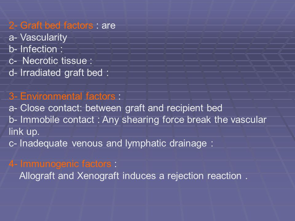 2- Graft bed factors : are a- Vascularity b- Infection : c- Necrotic tissue : d- Irradiated graft bed : 3- Environmental factors : a- Close contact: b