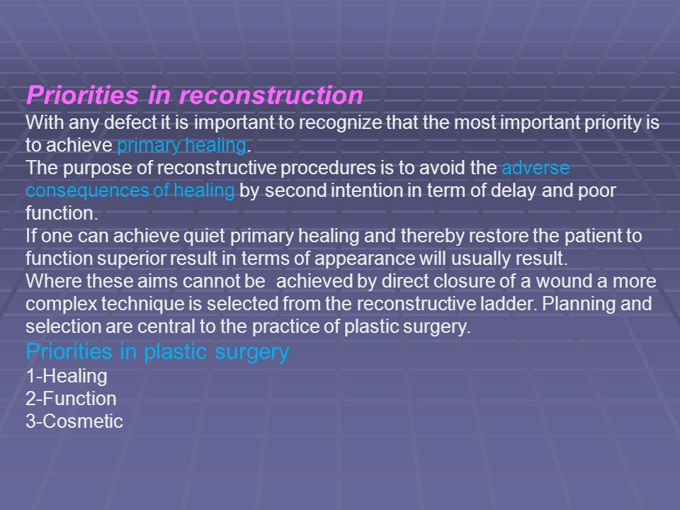 Priorities in reconstruction With any defect it is important to recognize that the most important priority is to achieve primary healing. The purpose