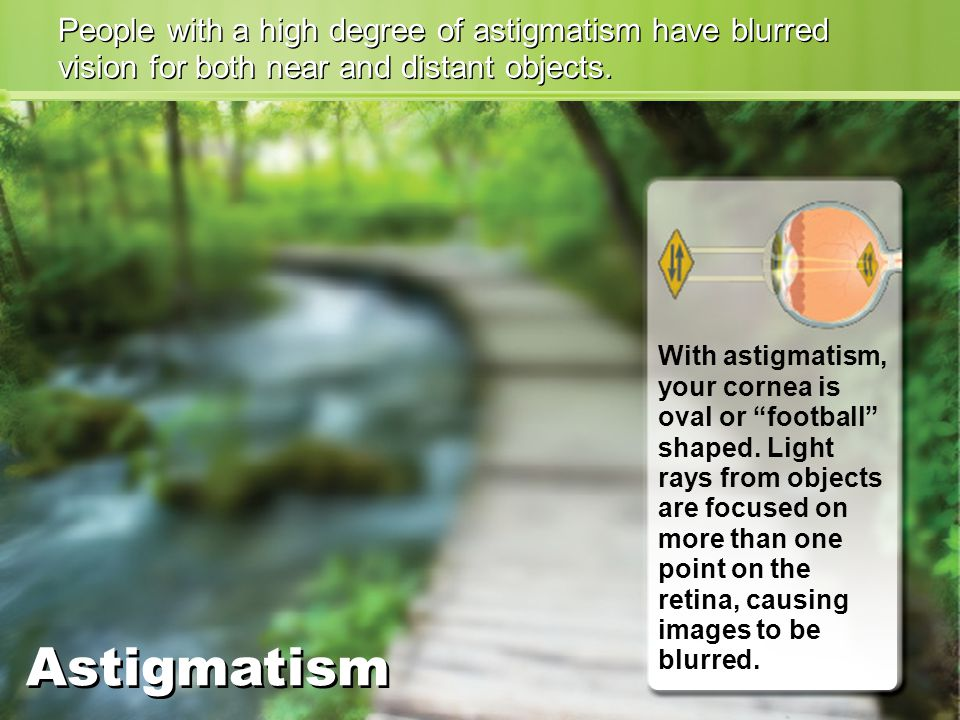 People with a high degree of astigmatism have blurred vision for both near and distant objects.