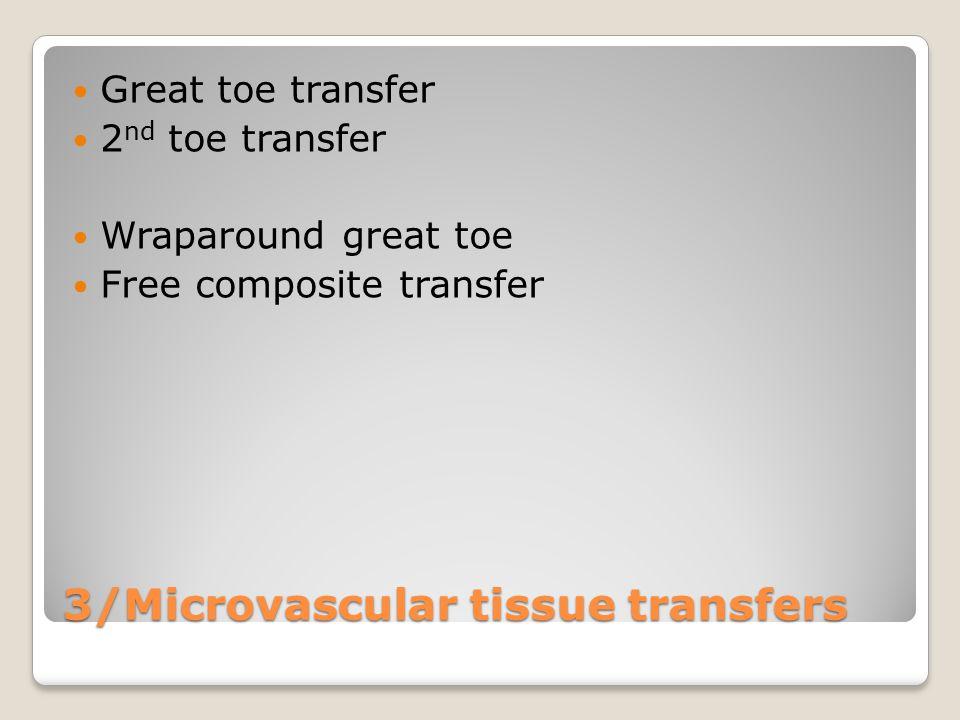 3/Microvascular tissue transfers Great toe transfer 2 nd toe transfer Wraparound great toe Free composite transfer