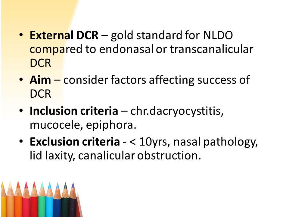 External DCR – gold standard for NLDO compared to endonasal or transcanalicular DCR Aim – consider factors affecting success of DCR Inclusion criteria