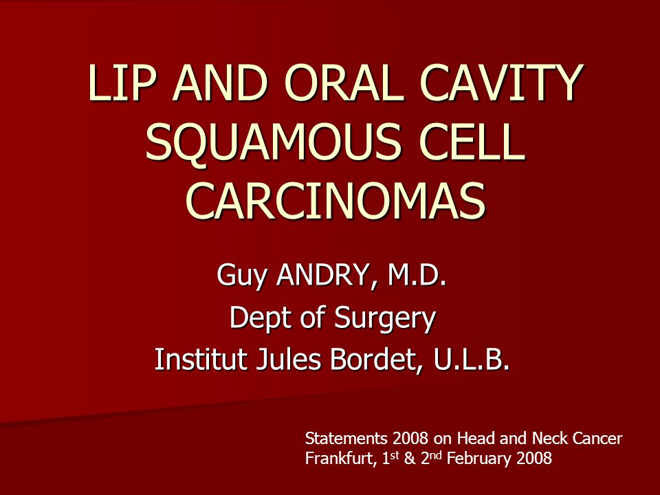 LIP AND ORAL CAVITY SQUAMOUS CELL CARCINOMAS Guy ANDRY, M.D. Dept of Surgery Institut Jules Bordet, U.L.B. Statements 2008 on Head and Neck Cancer Fra