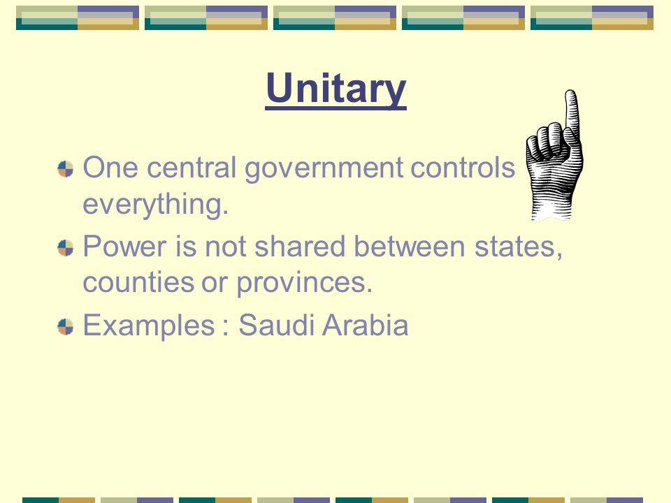 Unitary One central government controls everything. Power is not shared between states, counties or provinces. Examples : Saudi Arabia