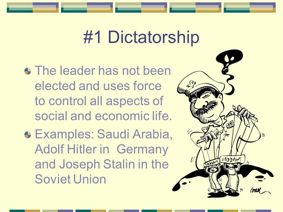 #1 Dictatorship The leader has not been elected and uses force to control all aspects of social and economic life. Examples: Saudi Arabia, Adolf Hitle