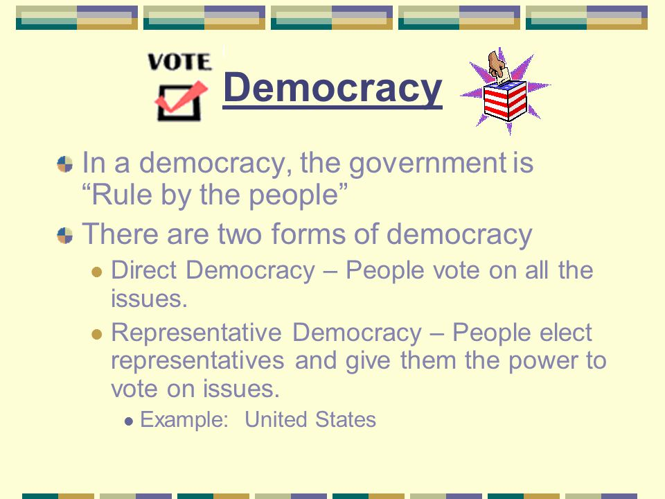 "Democracy In a democracy, the government is ""Rule by the people"" There are two forms of democracy Direct Democracy – People vote on all the issues. Re"