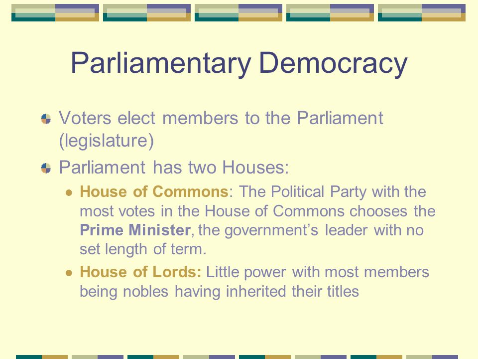 Parliamentary Democracy Voters elect members to the Parliament (legislature) Parliament has two Houses: House of Commons: The Political Party with the