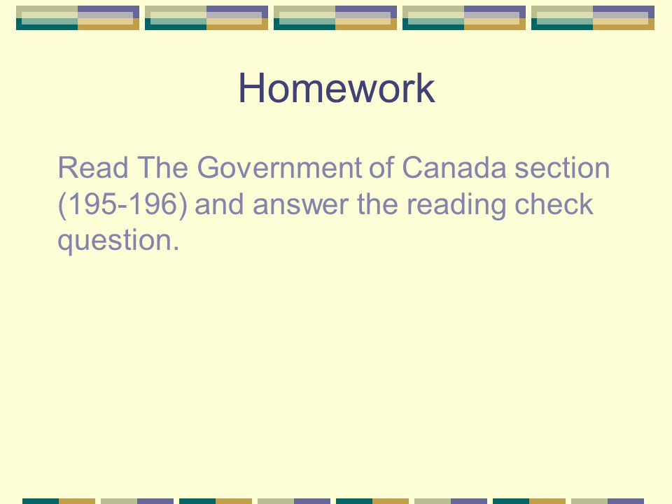 Homework Read The Government of Canada section (195-196) and answer the reading check question.