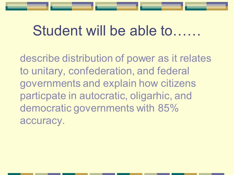 Student will be able to…… describe distribution of power as it relates to unitary, confederation, and federal governments and explain how citizens par