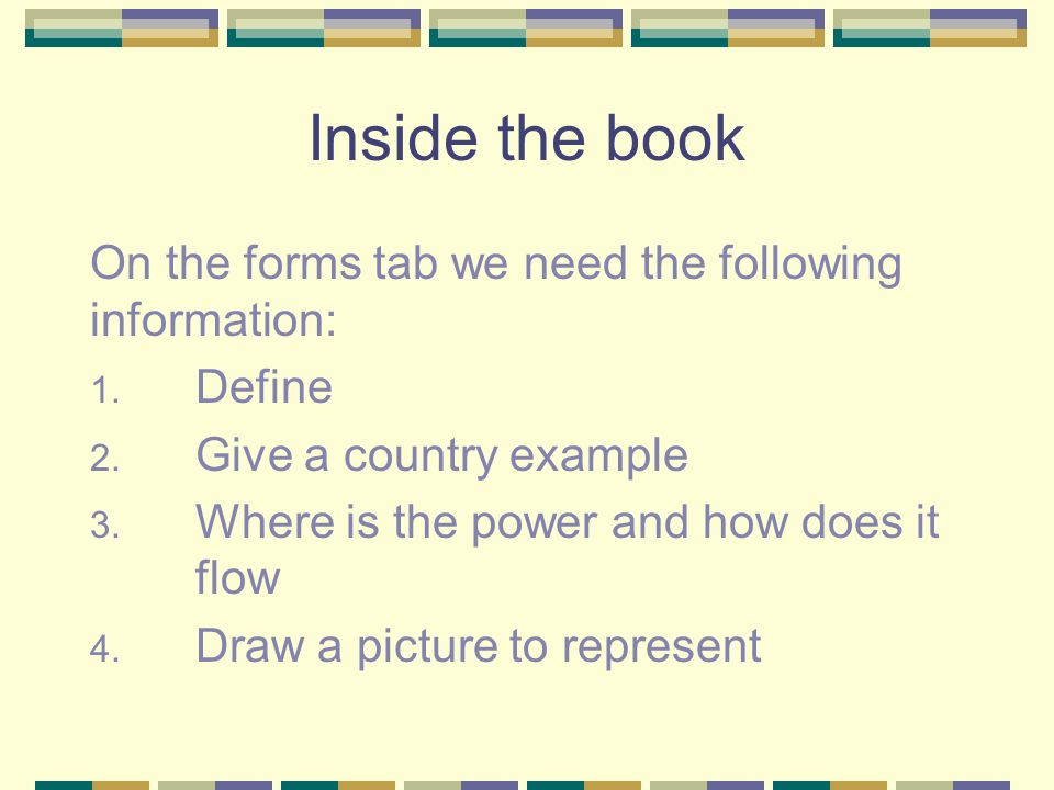 Inside the book On the forms tab we need the following information: 1. Define 2. Give a country example 3. Where is the power and how does it flow 4.