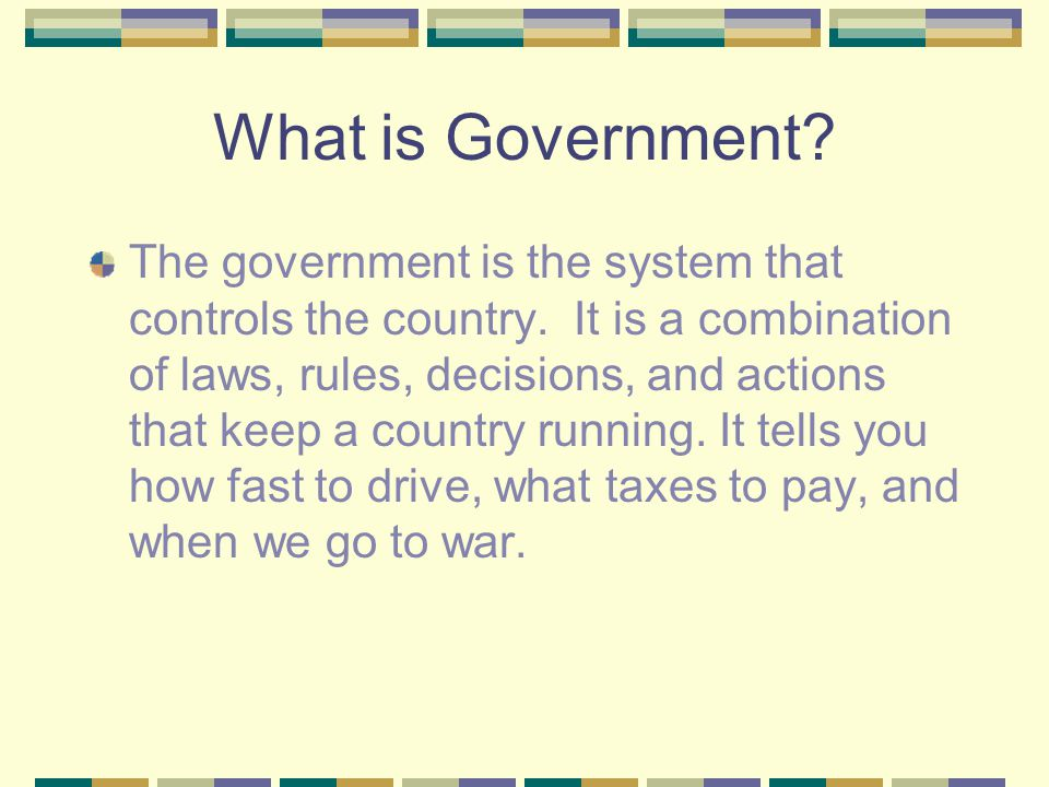 What is Government? The government is the system that controls the country. It is a combination of laws, rules, decisions, and actions that keep a cou