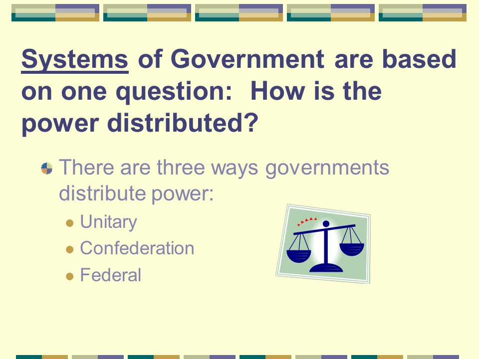 Systems of Government are based on one question: How is the power distributed? There are three ways governments distribute power: Unitary Confederatio