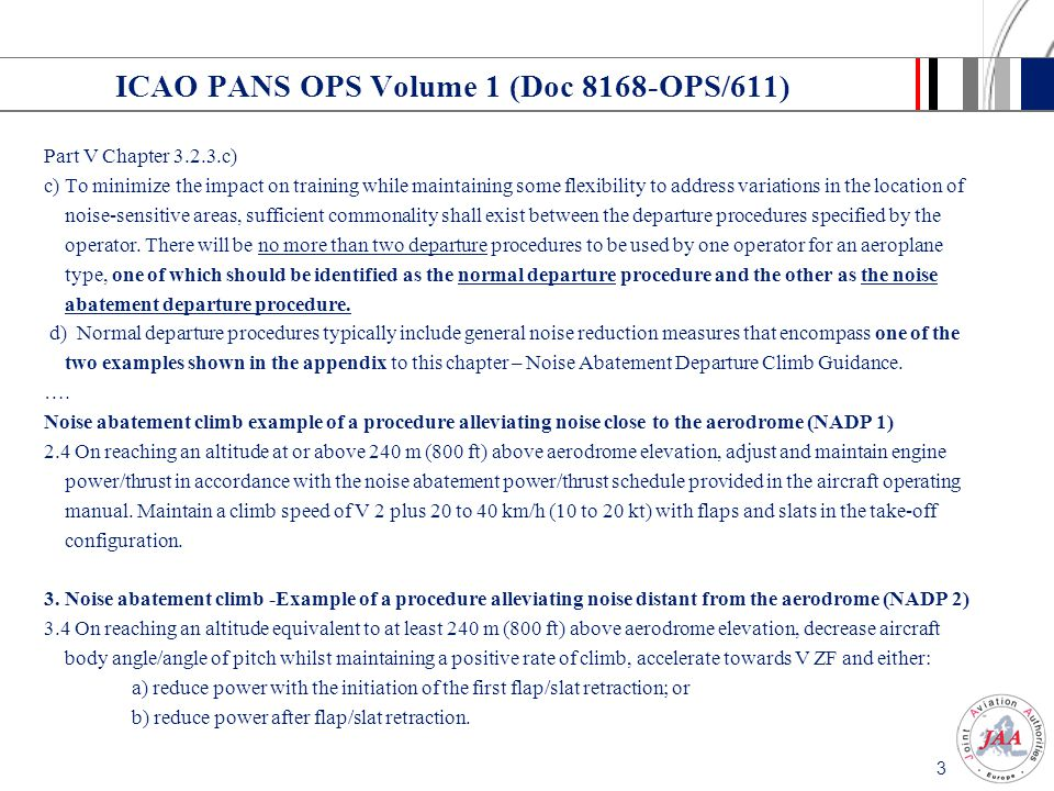 3 ICAO PANS OPS Volume 1 (Doc 8168-OPS/611) Part V Chapter 3.2.3.c) c) To minimize the impact on training while maintaining some flexibility to addres