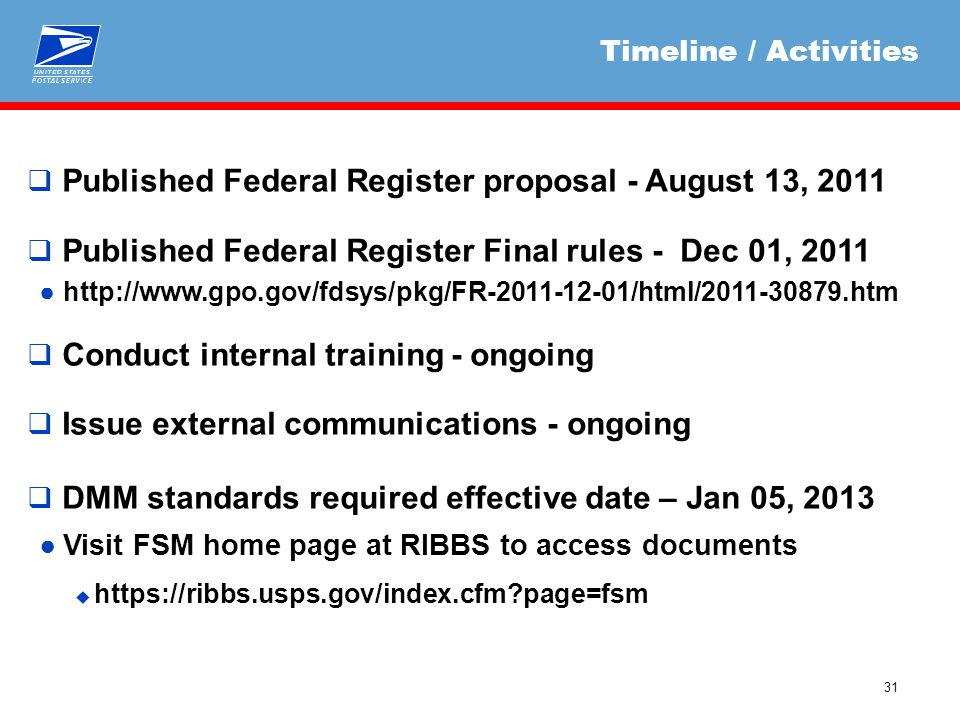 31  Published Federal Register proposal - August 13, 2011  Published Federal Register Final rules - Dec 01, 2011 ●http://www.gpo.gov/fdsys/pkg/FR-2011-12-01/html/2011-30879.htm  Conduct internal training - ongoing  Issue external communications - ongoing  DMM standards required effective date – Jan 05, 2013 ●Visit FSM home page at RIBBS to access documents  https://ribbs.usps.gov/index.cfm page=fsm Timeline / Activities