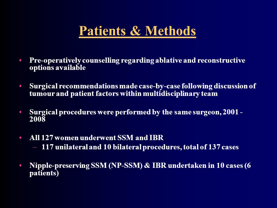 Patients & Methods Pre-operatively counselling regarding ablative and reconstructive options available Surgical recommendations made case-by-case following discussion of tumour and patient factors within multidisciplinary team Surgical procedures were performed by the same surgeon, 2001 - 2008 All 127 women underwent SSM and IBR –117 unilateral and 10 bilateral procedures, total of 137 cases Nipple-preserving SSM (NP-SSM) & IBR undertaken in 10 cases (6 patients)