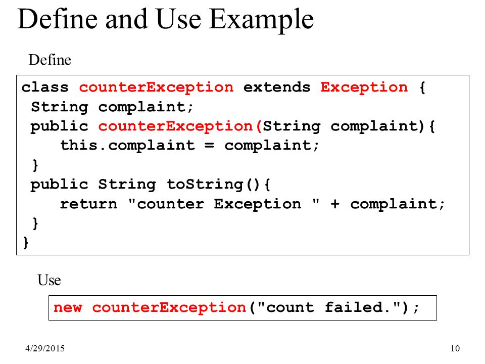 4/29/201510 Define and Use Example class counterException extends Exception { String complaint; public counterException(String complaint){ this.compla