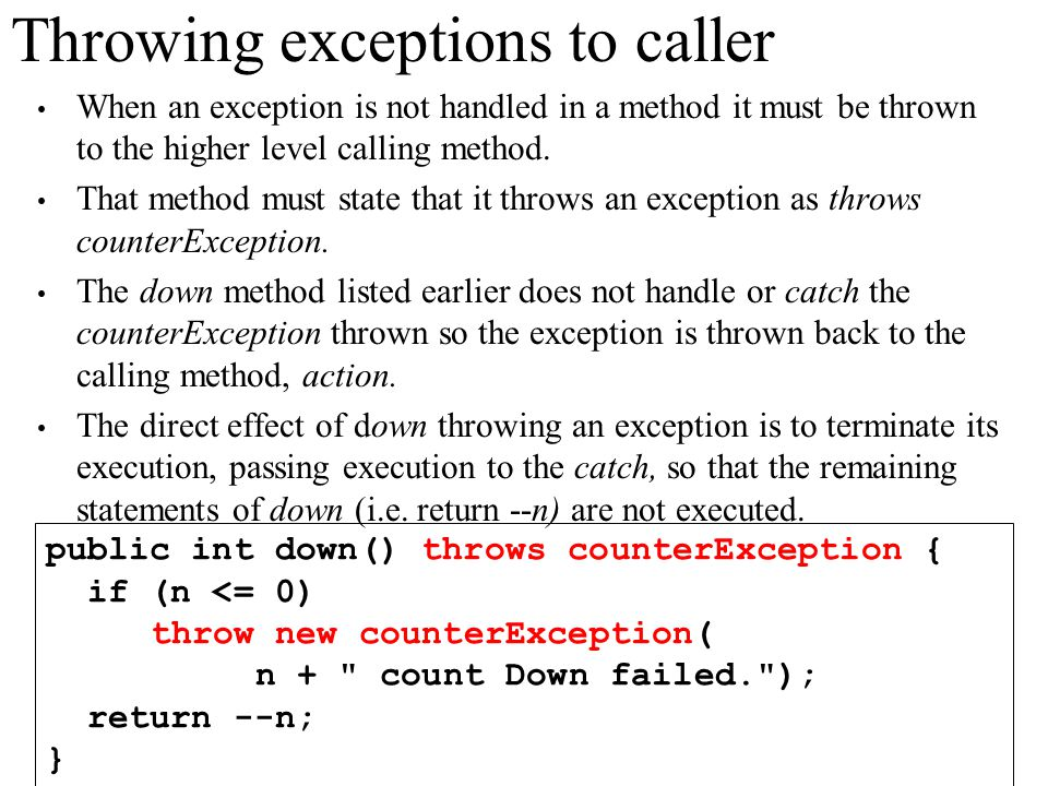Throwing exceptions to caller When an exception is not handled in a method it must be thrown to the higher level calling method. That method must stat