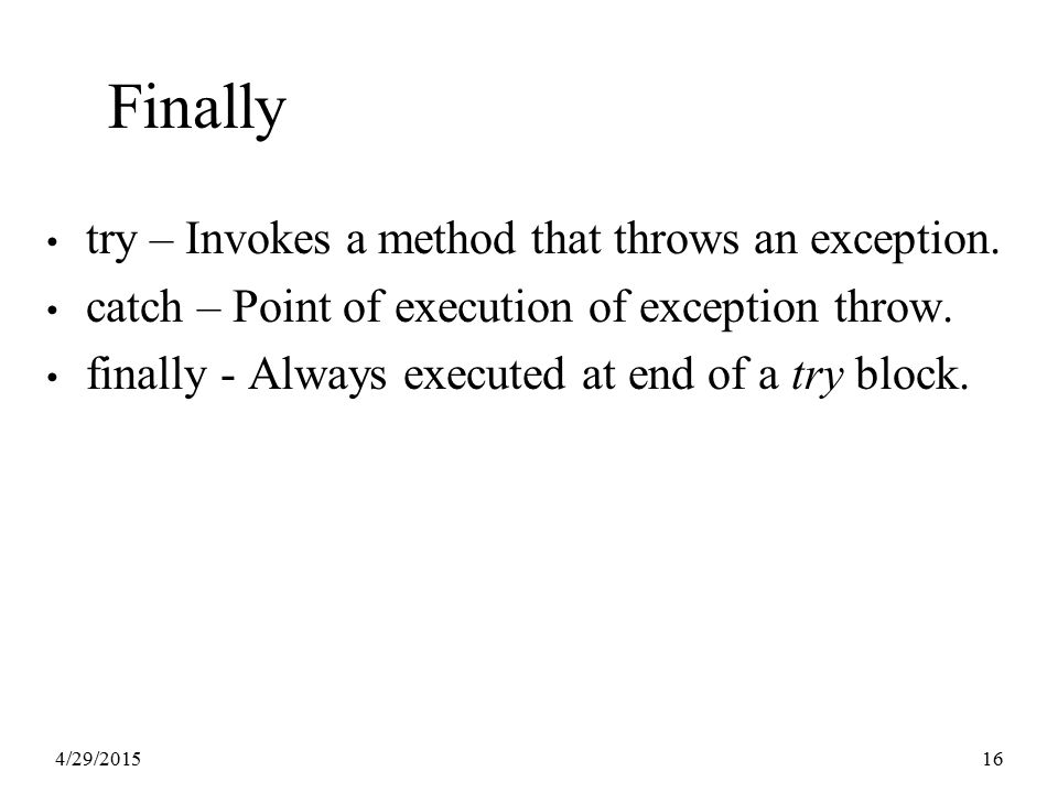 4/29/201516 Finally try – Invokes a method that throws an exception. catch – Point of execution of exception throw. finally - Always executed at end o