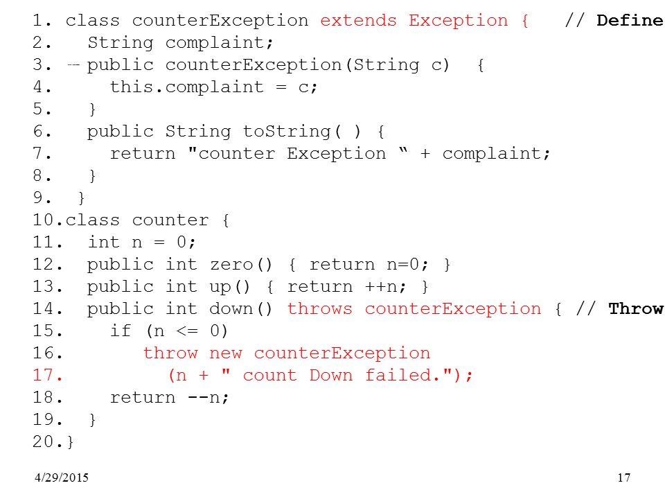 4/29/201517 Exception Class Example 1.class counterException extends Exception { // Define 2. String complaint; 3. public counterException(String c) {