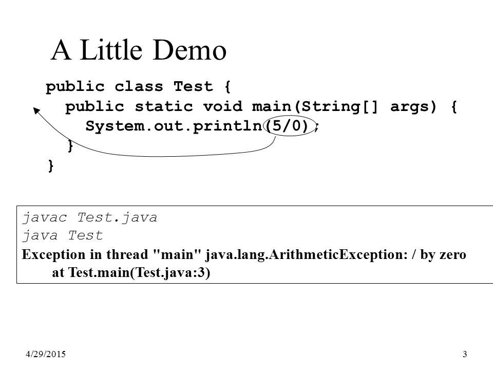 4/29/20153 A Little Demo public class Test { public static void main(String[] args) { System.out.println(5/0); } } javac Test.java java Test Exception