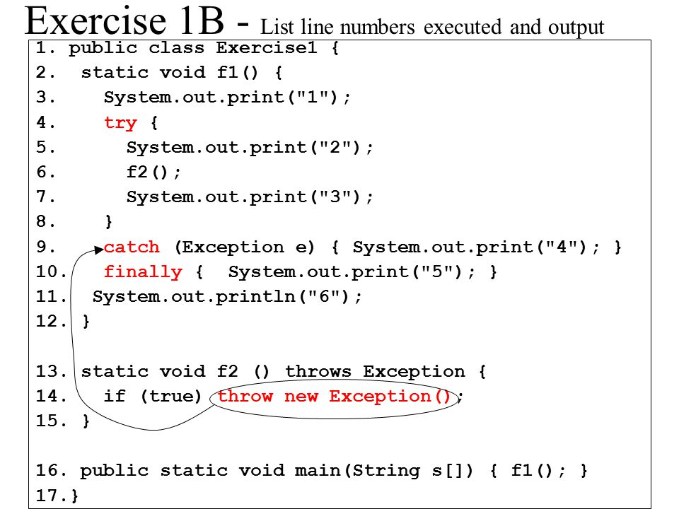 Exercise 1B - List line numbers executed and output 1.public class Exercise1 { 2. static void f1() { 3. System.out.print(