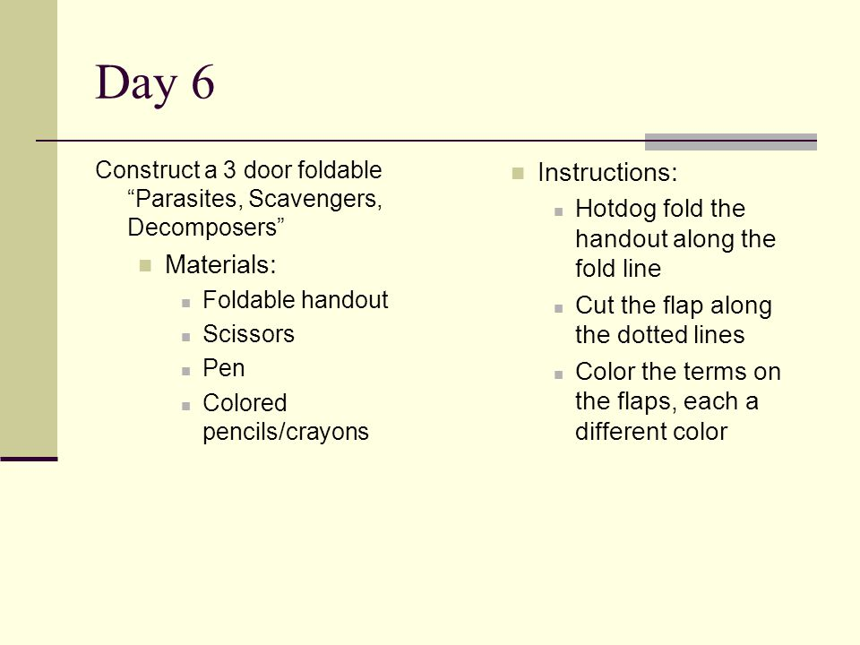 Day 6 Construct a 3 door foldable Parasites, Scavengers, Decomposers Materials: Foldable handout Scissors Pen Colored pencils/crayons Instructions: Hotdog fold the handout along the fold line Cut the flap along the dotted lines Color the terms on the flaps, each a different color