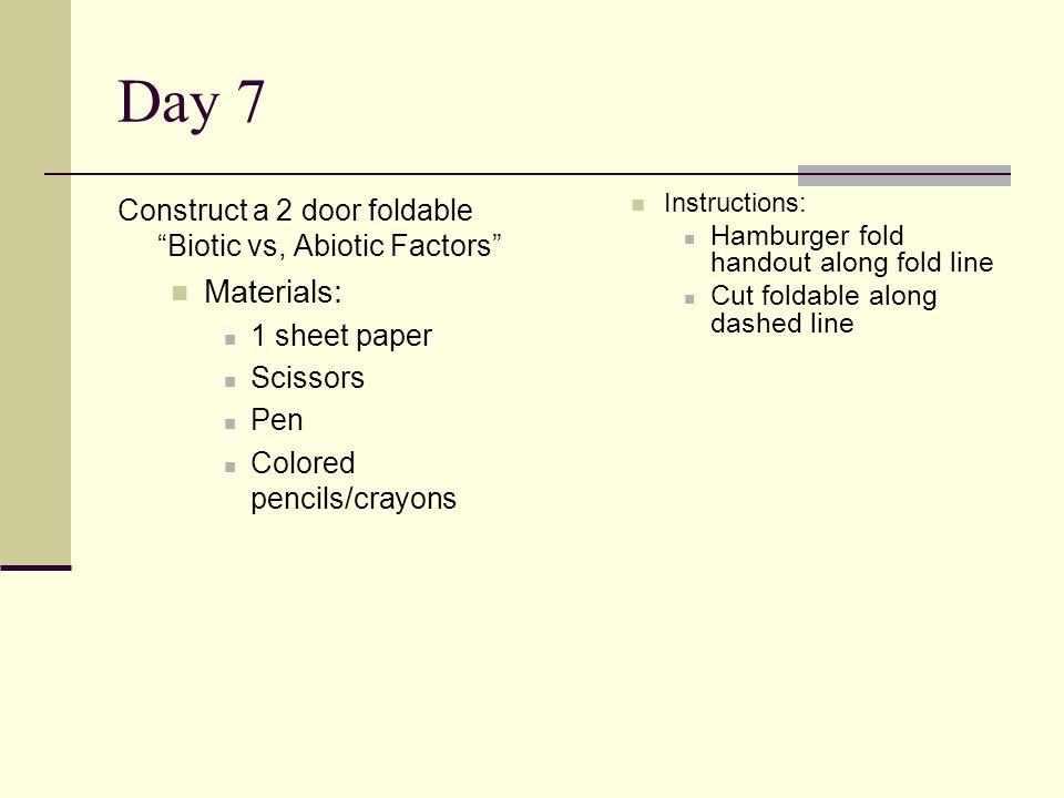 Day 7 Construct a 2 door foldable Biotic vs, Abiotic Factors Materials: 1 sheet paper Scissors Pen Colored pencils/crayons Instructions: Hamburger fold handout along fold line Cut foldable along dashed line