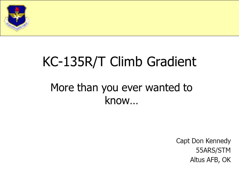 KC-135R/T Climb Gradient More than you ever wanted to know… Capt Don Kennedy 55ARS/STM Altus AFB, OK