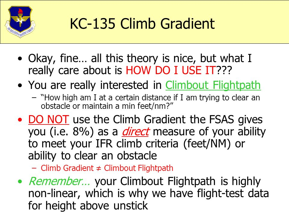 KC-135 Climb Gradient Okay, fine… all this theory is nice, but what I really care about is HOW DO I USE IT??? You are really interested in Climbout Fl