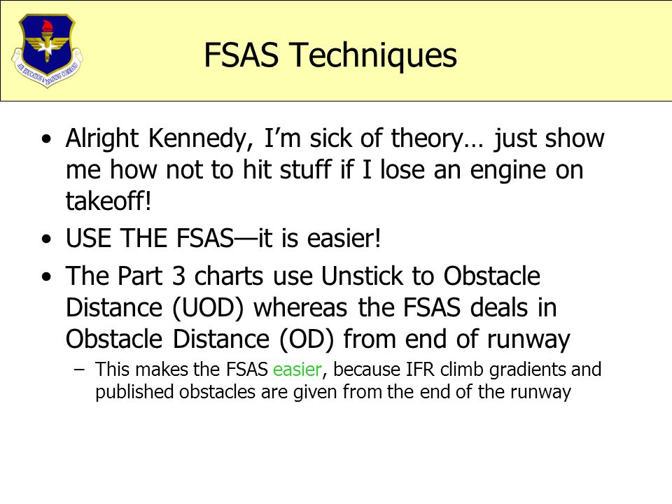 FSAS Techniques Alright Kennedy, I'm sick of theory… just show me how not to hit stuff if I lose an engine on takeoff! USE THE FSAS—it is easier! The