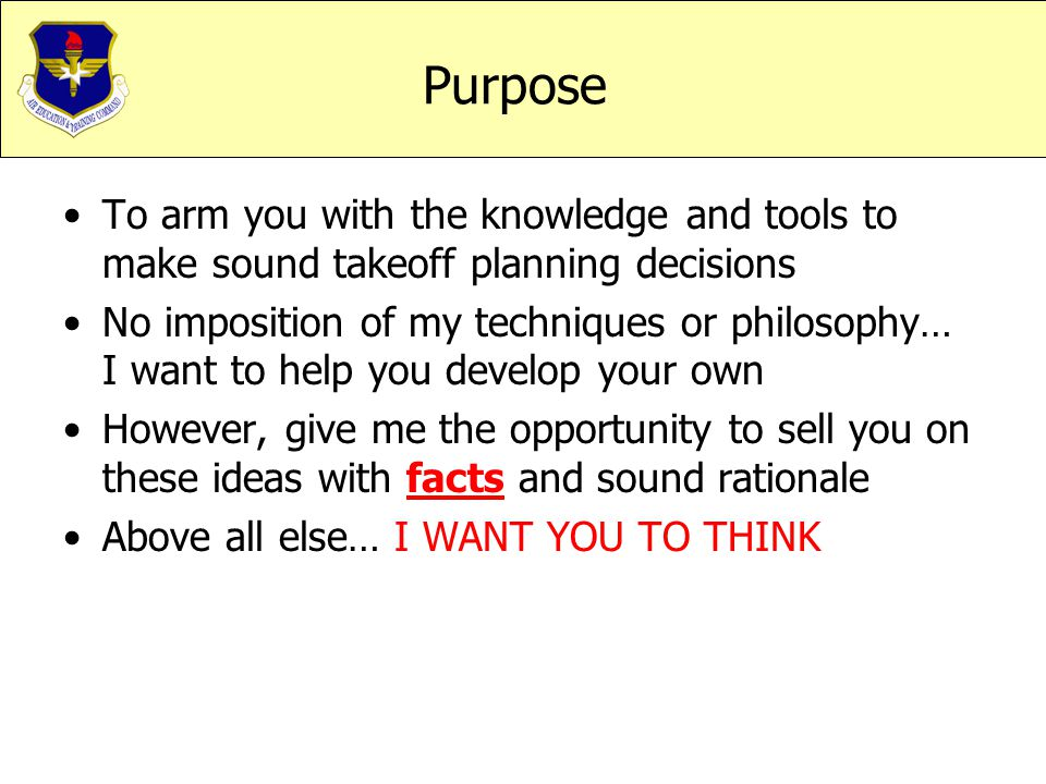 Purpose To arm you with the knowledge and tools to make sound takeoff planning decisions No imposition of my techniques or philosophy… I want to help