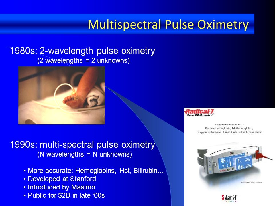 1990s: multi-spectral pulse oximetry (N wavelengths = N unknowns) (N wavelengths = N unknowns) More accurate: Hemoglobins, Hct, Bilirubin… More accurate: Hemoglobins, Hct, Bilirubin… Developed at Stanford Developed at Stanford Introduced by Masimo Introduced by Masimo Public for $2B in late '00s Public for $2B in late '00s Multispectral Pulse Oximetry 1980s: 2-wavelength pulse oximetry (2 wavelengths = 2 unknowns) (2 wavelengths = 2 unknowns)
