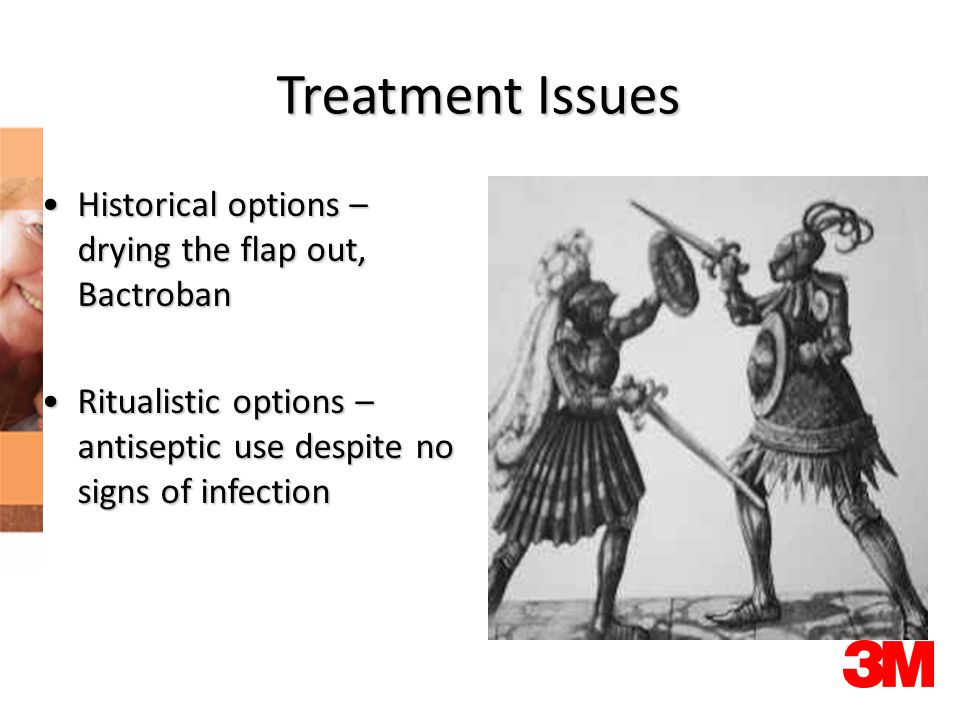 Treatment Issues Historical options – drying the flap out, BactrobanHistorical options – drying the flap out, Bactroban Ritualistic options – antiseptic use despite no signs of infectionRitualistic options – antiseptic use despite no signs of infection