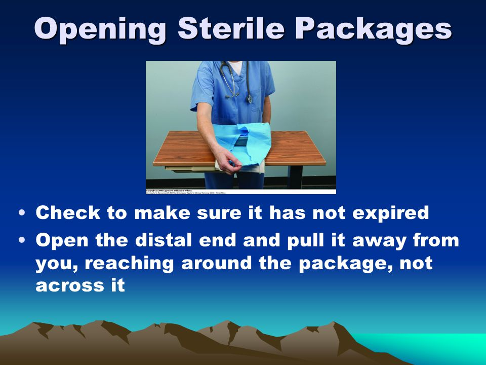 Opening Sterile Packages Check to make sure it has not expired Open the distal end and pull it away from you, reaching around the package, not across it