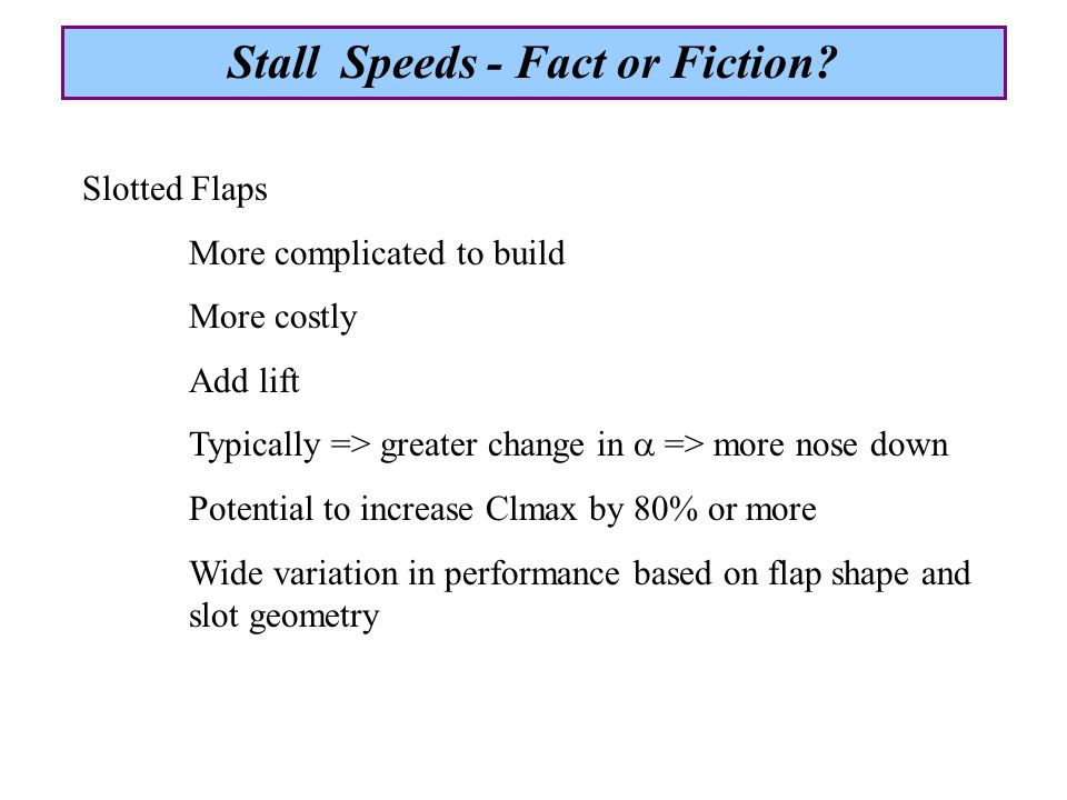 Slotted Flaps More complicated to build More costly Add lift Typically => greater change in  => more nose down Potential to increase Clmax by 80% or more Wide variation in performance based on flap shape and slot geometry Stall Speeds - Fact or Fiction