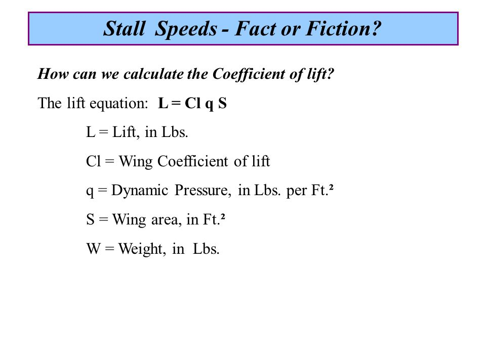At stall in steady state flight, maximum Lift equals Weight: Lmax = W = (Clmax) (q) (S) Clmax = W / q S q = (Vi) (Vi) (0.00256) @ Std conditions, in MPH Clmax = W / (Vstall)² (0.00256) (S) Note: This is the Clmax for the wing as a whole.
