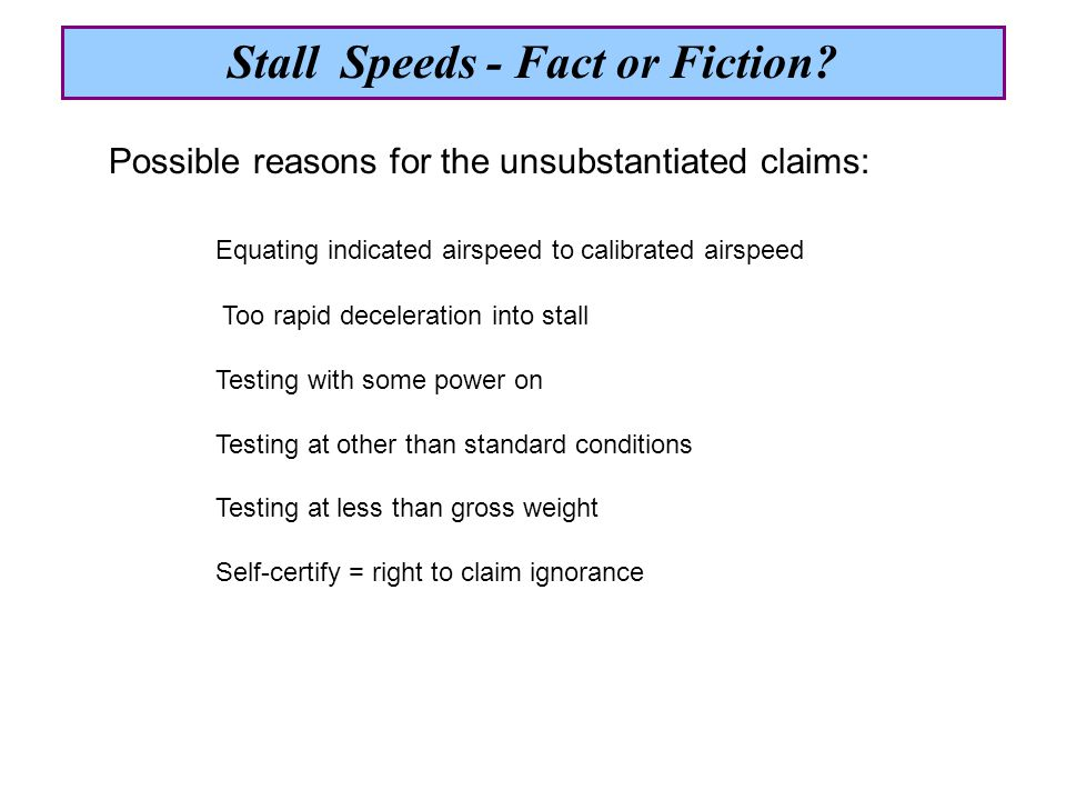 Possible reasons for the unsubstantiated claims: Equating indicated airspeed to calibrated airspeed Too rapid deceleration into stall Testing with some power on Testing at other than standard conditions Testing at less than gross weight Self-certify = right to claim ignorance Stall Speeds - Fact or Fiction