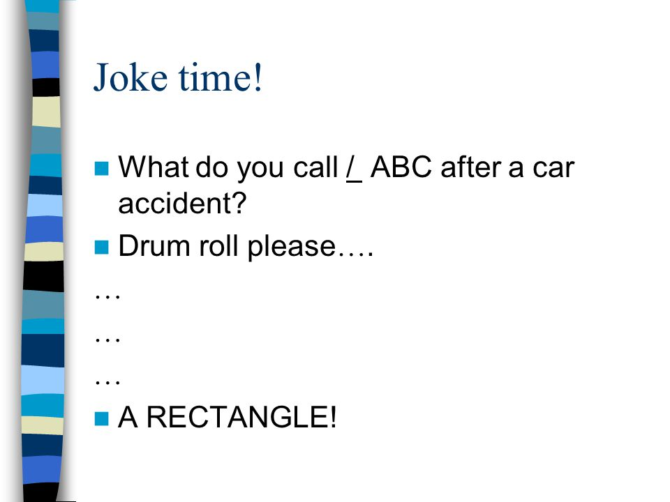 Joke time! What do you call / ABC after a car accident Drum roll please …. … … … A RECTANGLE!