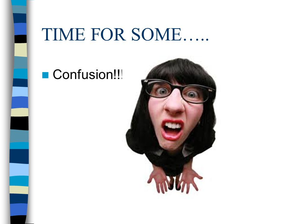 TIME FOR SOME….. Confusion!!!!