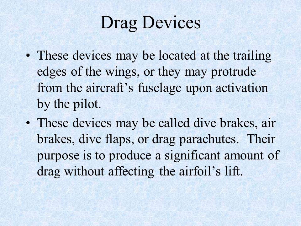 Drag Devices These devices may be located at the trailing edges of the wings, or they may protrude from the aircraft's fuselage upon activation by the pilot.