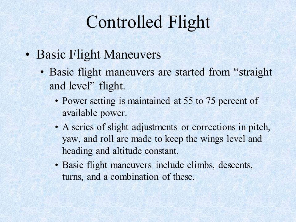 Controlled Flight Basic Flight Maneuvers Basic flight maneuvers are started from straight and level flight.