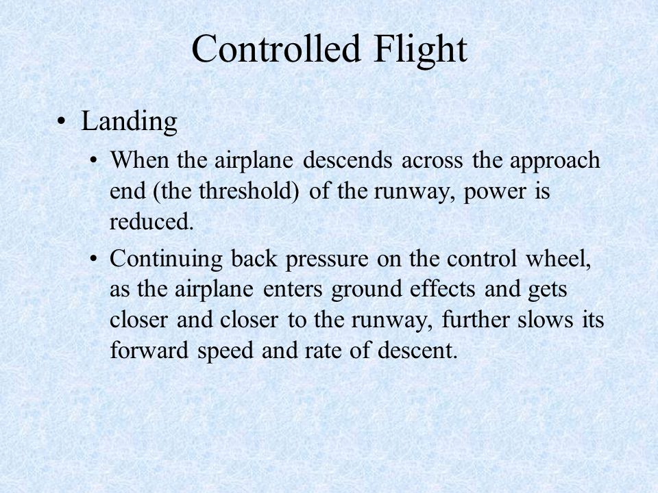 Controlled Flight Landing When the airplane descends across the approach end (the threshold) of the runway, power is reduced.