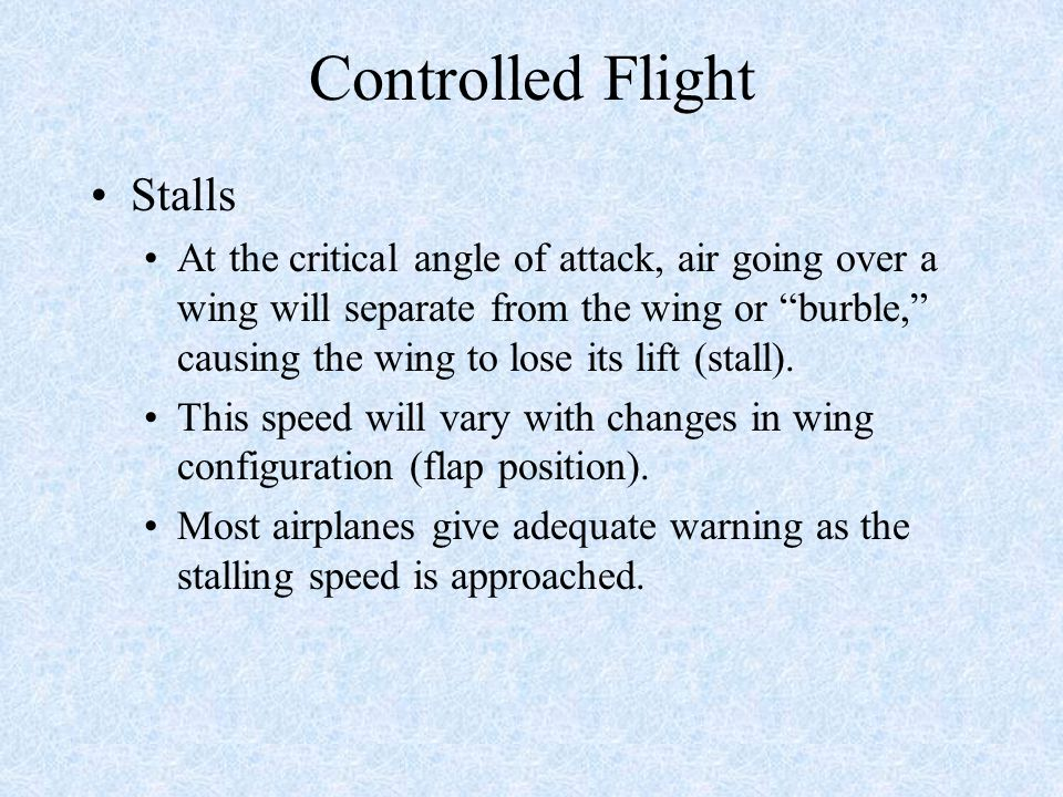 Controlled Flight Stalls At the critical angle of attack, air going over a wing will separate from the wing or burble, causing the wing to lose its lift (stall).