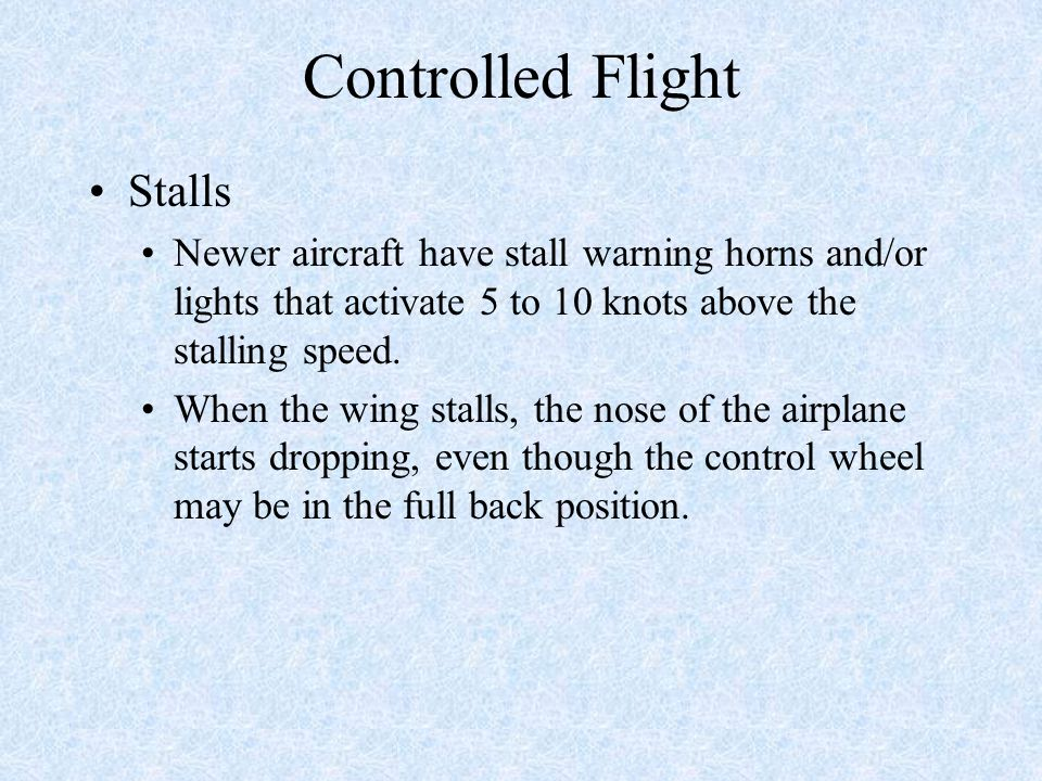 Controlled Flight Stalls Newer aircraft have stall warning horns and/or lights that activate 5 to 10 knots above the stalling speed.