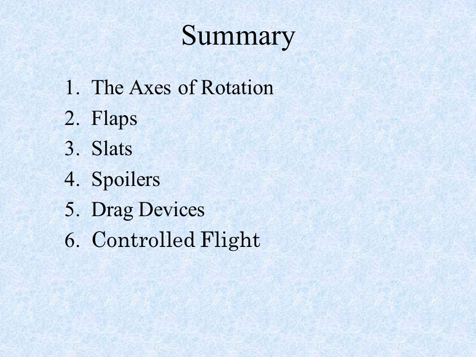 Summary 1. The Axes of Rotation 2. Flaps 3. Slats 4. Spoilers 5. Drag Devices 6. Controlled Flight