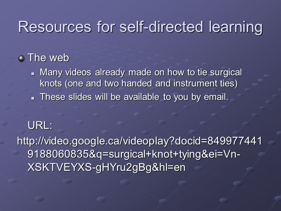 Resources for self-directed learning The web Many videos already made on how to tie surgical knots (one and two handed and instrument ties) Many videos already made on how to tie surgical knots (one and two handed and instrument ties) These slides will be available to you by email.