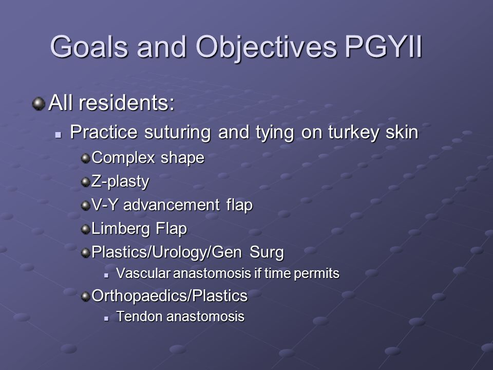 Goals and Objectives PGYII All residents: Practice suturing and tying on turkey skin Practice suturing and tying on turkey skin Complex shape Z-plasty V-Y advancement flap Limberg Flap Plastics/Urology/Gen Surg Vascular anastomosis if time permits Vascular anastomosis if time permitsOrthopaedics/Plastics Tendon anastomosis Tendon anastomosis