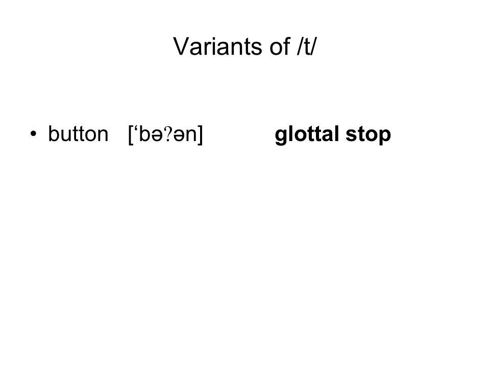 Variants of /t/ button['bə ən]glottal stop