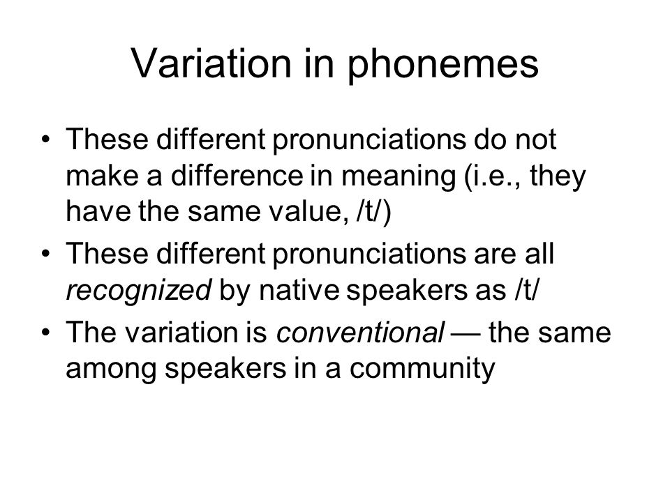 Variation in phonemes These different pronunciations do not make a difference in meaning (i.e., they have the same value, /t/) These different pronunciations are all recognized by native speakers as /t/ The variation is conventional — the same among speakers in a community